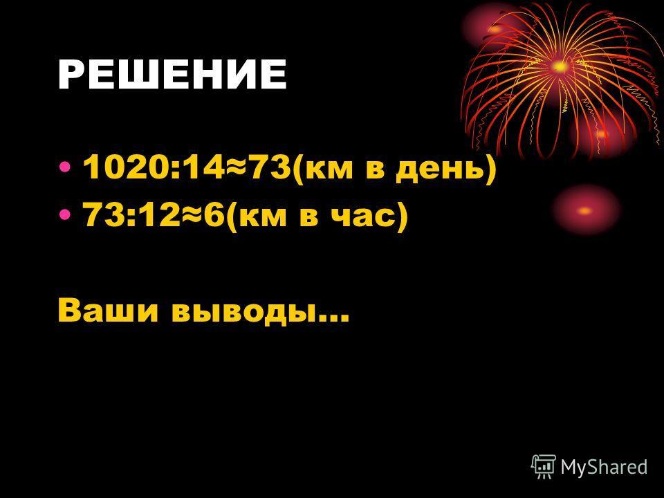 РЕШЕНИЕ 1020:1473(км в день) 73:126(км в час) Ваши выводы…