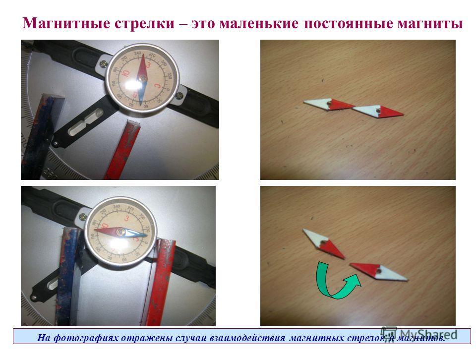 Магнитные стрелки – это маленькие постоянные магниты На фотографиях отражены случаи взаимодействия магнитных стрелок и магнитов.