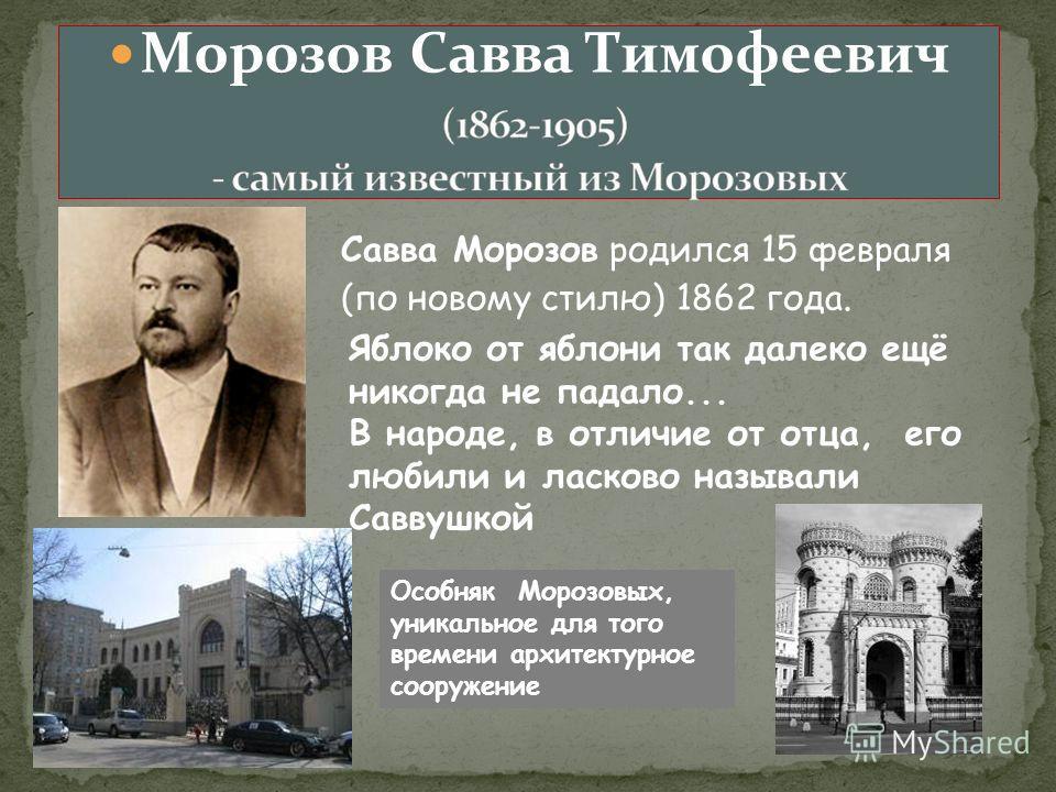 Морозов Савва Тимофеевич Савва Морозов родился 15 февраля (по новому стилю) 1862 года. Яблоко от яблони так далеко ещё никогда не падало... В народе, в отличие от отца, его любили и ласково называли Саввушкой Особняк Морозовых, уникальное для того вр