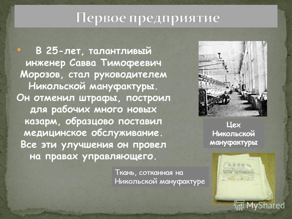 В 25-лет, талантливый инженер Савва Тимофеевич Морозов, стал руководителем Никольской мануфактуры. Он отменил штрафы, построил для рабочих много новых казарм, образцово поставил медицинское обслуживание. Все эти улучшения он провел на правах управляю