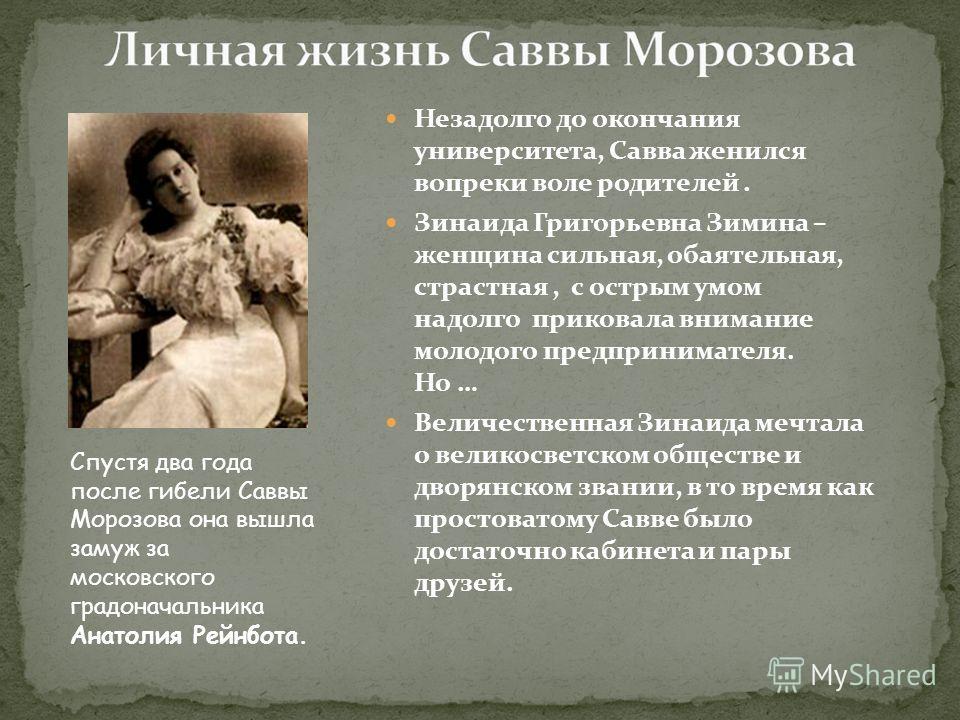 Незадолго до окончания университета, Савва женился вопреки воле родителей. Зинаида Григорьевна Зимина – женщина сильная, обаятельная, страстная, с острым умом надолго приковала внимание молодого предпринимателя. Но … Величественная Зинаида мечтала о