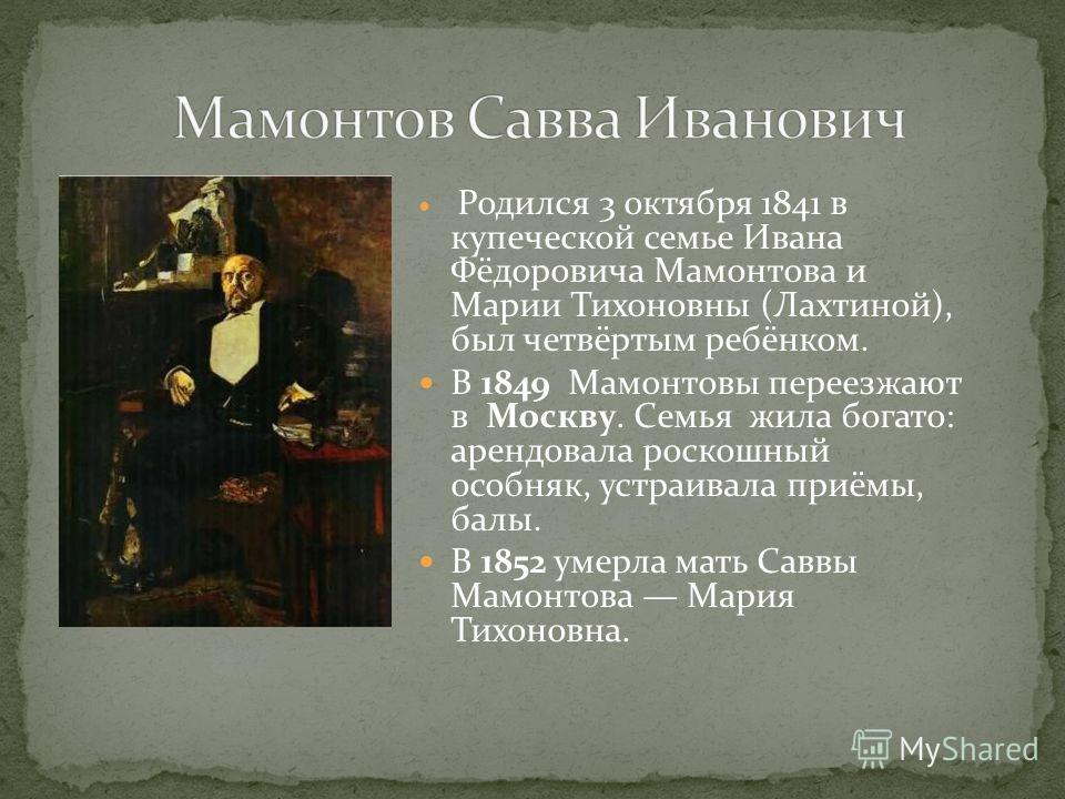 Родился 3 октября 1841 в купеческой семье Ивана Фёдоровича Мамонтова и Марии Тихоновны (Лахтиной), был четвёртым ребёнком. В 1849 Мамонтовы переезжают в Москву. Семья жила богато: арендовала роскошный особняк, устраивала приёмы, балы. В 1852 умерла м