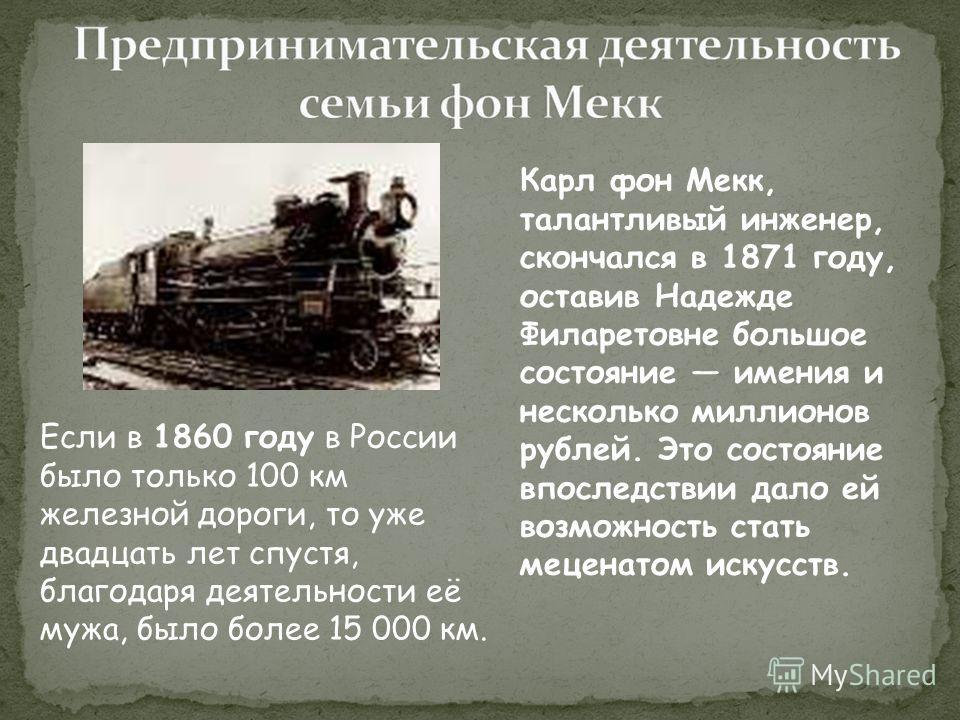 Карл фон Мекк, талантливый инженер, скончался в 1871 году, оставив Надежде Филаретовне большое состояние имения и несколько миллионов рублей. Это состояние впоследствии дало ей возможность стать меценатом искусств. Если в 1860 году в России было толь