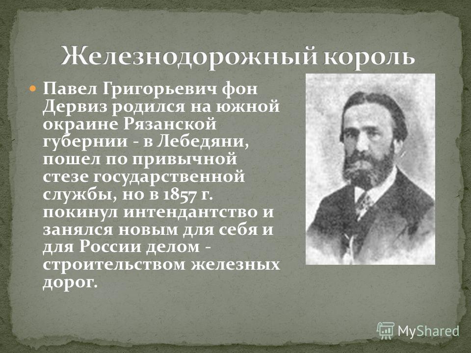 Павел Григорьевич фон Дервиз родился на южной окраине Рязанской губернии - в Лебедяни, пошел по привычной стезе государственной службы, но в 1857 г. покинул интендантство и занялся новым для себя и для России делом - строительством железных дорог.