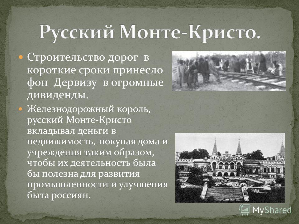 Строительство дорог в короткие сроки принесло фон Дервизу в огромные дивиденды. Железнодорожный король, русский Монте-Кристо вкладывал деньги в недвижимость, покупая дома и учреждения таким образом, чтобы их деятельность была бы полезна для развития