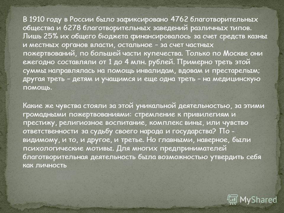 В 1910 году в России было зафиксировано 4762 благотворительных общества и 6278 благотворительных заведений различных типов. Лишь 25% их общего бюджета финансировалось за счет средств казны и местных органов власти, остальное – за счет частных пожертв