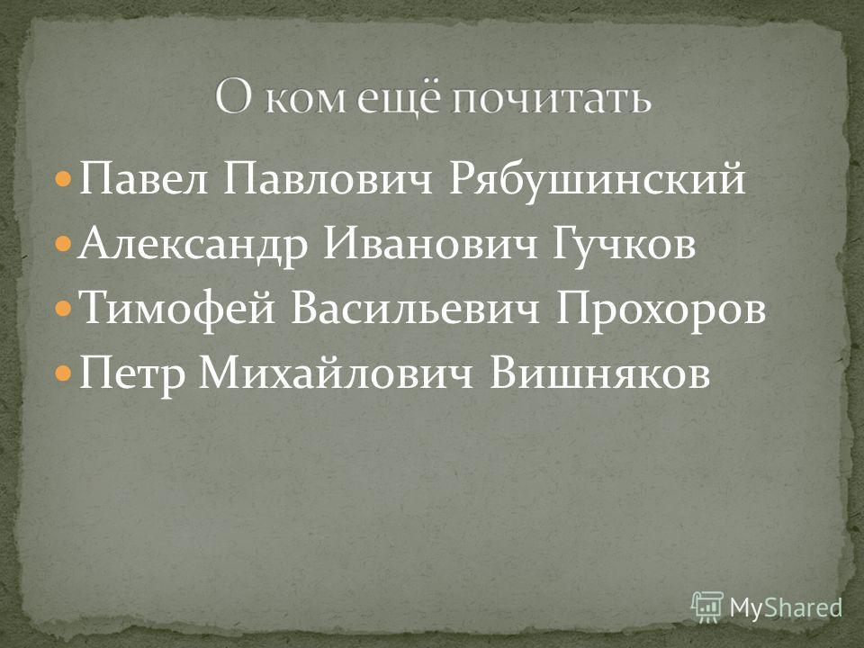 Павел Павлович Рябушинский Александр Иванович Гучков Тимофей Васильевич Прохоров Петр Михайлович Вишняков