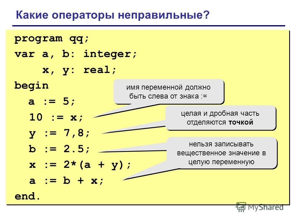 program qq; var a, b: integer; x, y: real; begin a := 5; 10 := x; y := 7,8; b := 2.5; x := 2*(a + y); a := b + x; end. program qq; var a, b: integer; x, y: real; begin a := 5; 10 := x; y := 7,8; b := 2.5; x := 2*(a + y); a := b + x; end. Какие операт