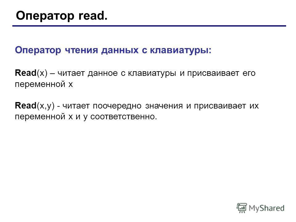 Оператор read. Оператор чтения данных с клавиатуры: Read(x) – читает данное с клавиатуры и присваивает его переменной х Read(x,y) - читает поочередно значения и присваивает их переменной х и y соответственно.