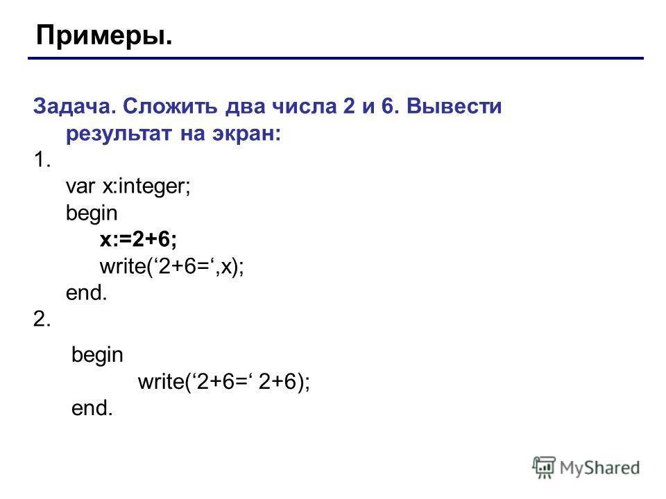 Примеры. Задача. Сложить два числа 2 и 6. Вывести результат на экран: 1. var x:integer; begin x:=2+6; write(2+6=,x); end. 2. begin write(2+6= 2+6); end.