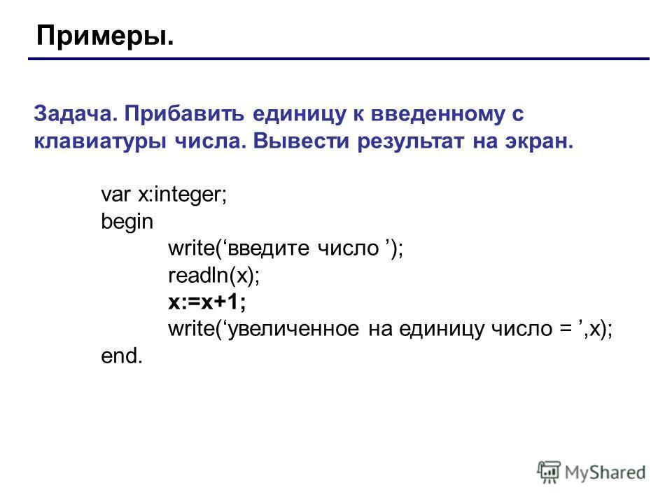 Примеры. Задача. Прибавить единицу к введенному с клавиатуры числа. Вывести результат на экран. var x:integer; begin write(введите число ); readln(x); x:=x+1; write(увеличенное на единицу число =,x); end.