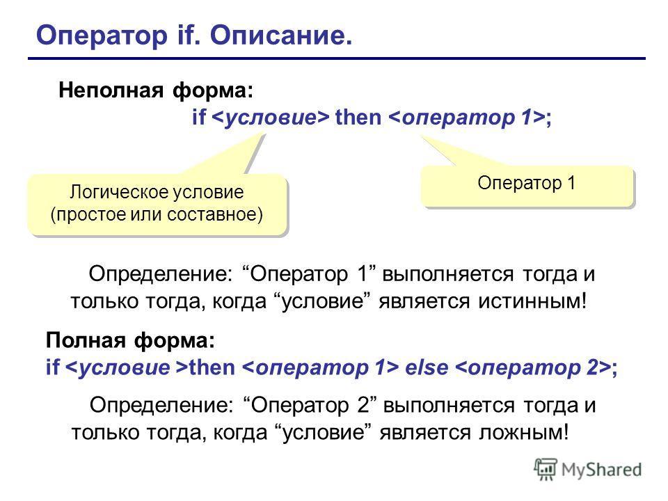 Оператор if. Описание. Неполная форма: if then ; Логическое условие (простое или составное) Оператор 1 Определение: Оператор 1 выполняется тогда и только тогда, когда условие является истинным! Полная форма: if then else ; Определение: Оператор 2 вып