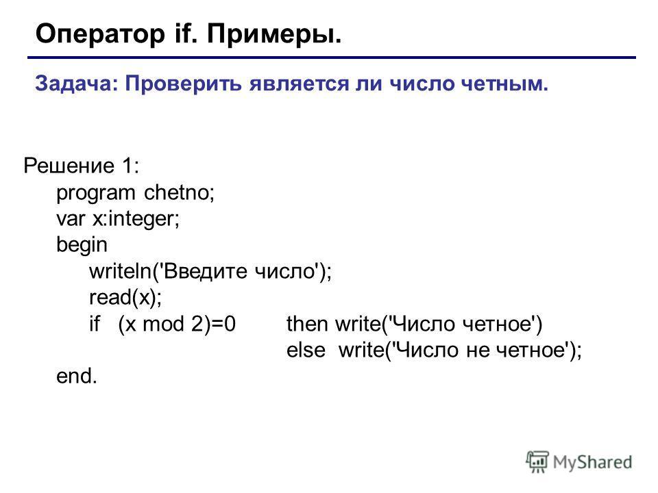 Оператор if. Примеры. Задача: Проверить является ли число четным. Решение 1: program chetno; var x:integer; begin writeln('Введите число'); read(x); if (x mod 2)=0 then write('Число четное') else write('Число не четное'); end.