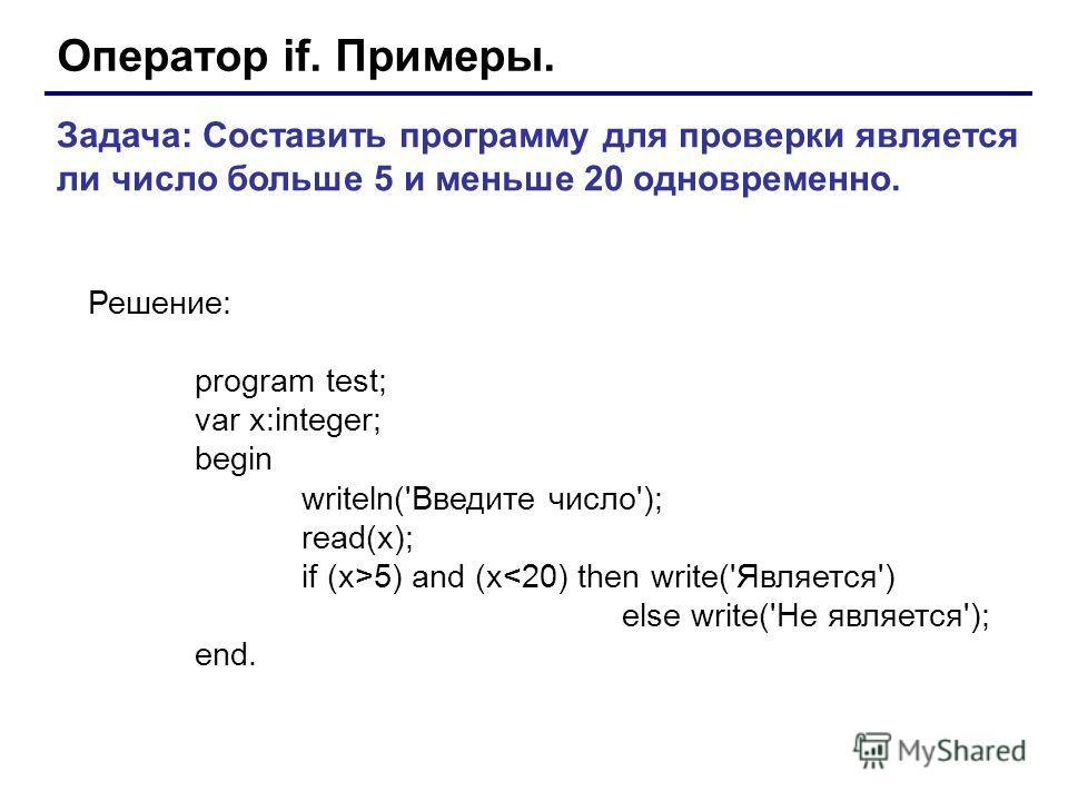 Оператор if. Примеры. Задача: Составить программу для проверки является ли число больше 5 и меньше 20 одновременно. Решение: program test; var x:integer; begin writeln('Введите число'); read(x); if (x>5) and (x