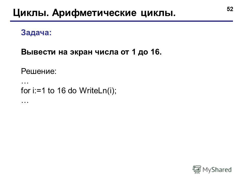 52 Циклы. Арифметические циклы. Задача: Вывести на экран числа от 1 до 16. Решение: … for i:=1 to 16 do WriteLn(i); …