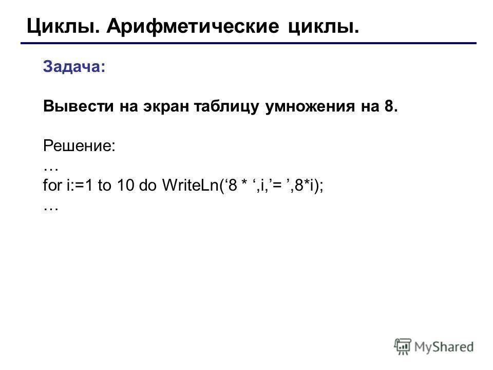 Циклы. Арифметические циклы. Задача: Вывести на экран таблицу умножения на 8. Решение: … for i:=1 to 10 do WriteLn(8 *,i,=,8*i); …