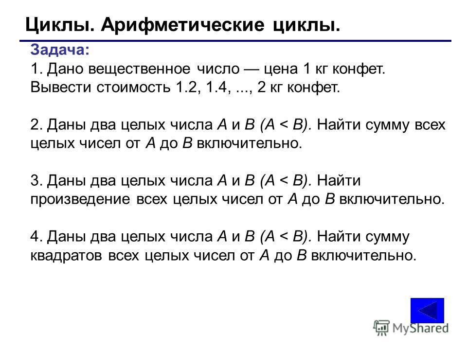 Циклы. Арифметические циклы. Задача: 1. Дано вещественное число цена 1 кг конфет. Вывести стоимость 1.2, 1.4,..., 2 кг конфет. 2. Даны два целых числа А и В (А < В). Найти сумму всех целых чисел от А до В включительно. 3. Даны два целых числа А и В (