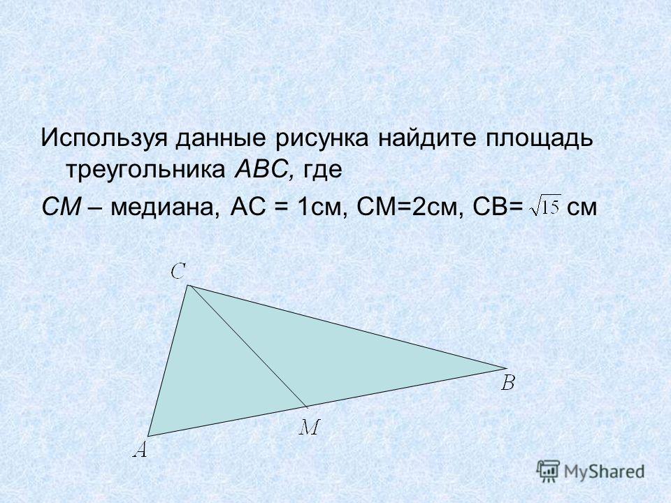 Используя данные рисунка найдите площадь треугольника АВС, где СМ – медиана, АС = 1см, СМ=2см, СВ= см