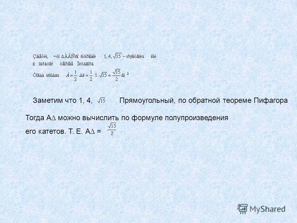 Заметим что 1, 4,Прямоугольный, по обратной теореме Пифагора Тогда А можно вычислить по формуле полупроизведения его катетов. Т. Е. А =