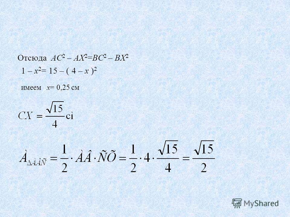 Отсюда АС 2 – АХ 2 =ВС 2 – ВХ 2 1 – х 2 = 15 – ( 4 – х ) 2 имеем х= 0,25 см