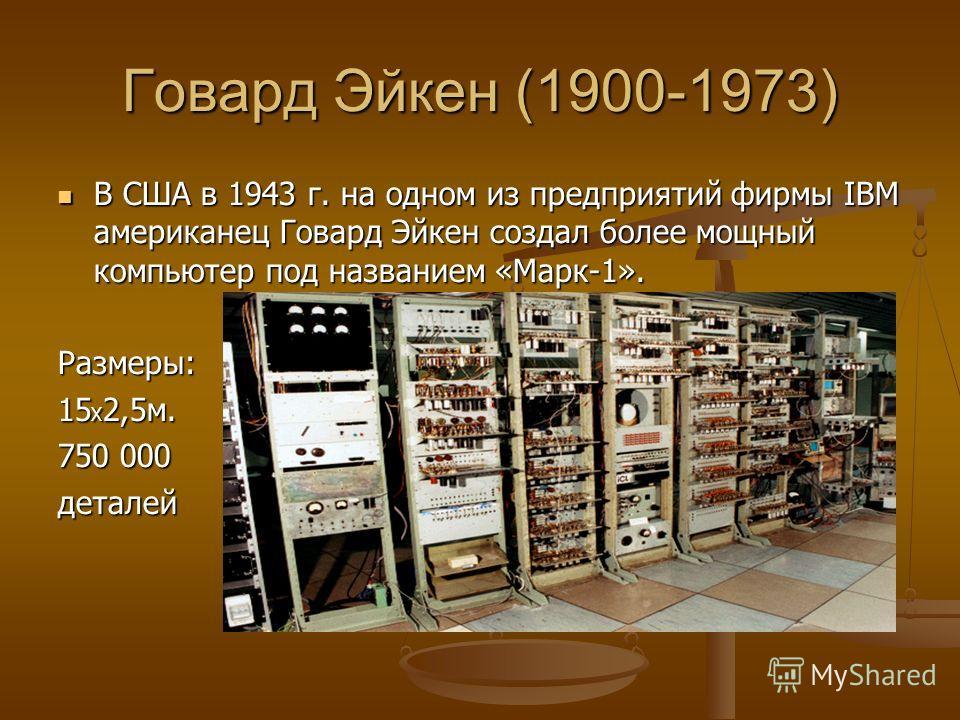 Говард Эйкен (1900-1973) В США в 1943 г. на одном из предприятий фирмы IBM американец Говард Эйкен создал более мощный компьютер под названием «Марк-1». В США в 1943 г. на одном из предприятий фирмы IBM американец Говард Эйкен создал более мощный ком