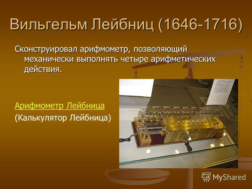Вильгельм Лейбниц (1646-1716) Сконструировал арифмометр, позволяющий механически выполнять четыре арифметических действия. Арифмометр Лейбница (Калькулятор Лейбница)