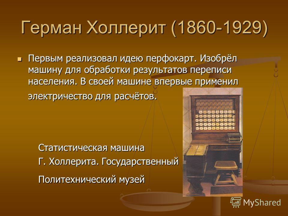 Герман Холлерит (1860-1929) Первым реализовал идею перфокарт. Изобрёл машину для обработки результатов переписи населения. В своей машине впервые применил электричество для расчётов. Первым реализовал идею перфокарт. Изобрёл машину для обработки резу