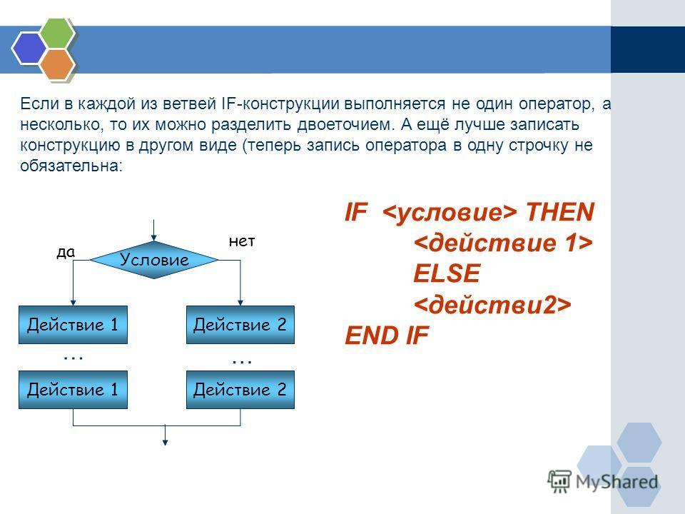 IF THEN ELSE END IF Условие Действие 2 да нет Действие 1 Действие 2 … … Если в каждой из ветвей IF-конструкции выполняется не один оператор, а несколько, то их можно разделить двоеточием. А ещё лучше записать конструкцию в другом виде (теперь запись