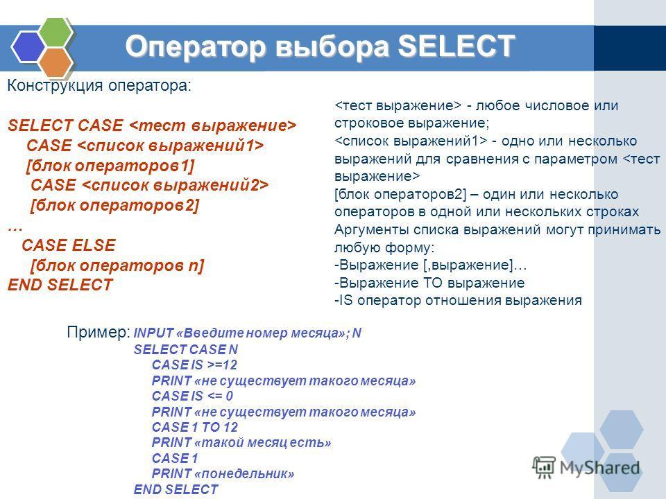 Оператор выбора SELECT Конструкция оператора: SELECT CASE CASE [блок операторов1] CASE [блок операторов2] … CASE ELSE [блок операторов n] END SELECT - любое числовое или строковое выражение; - одно или несколько выражений для сравнения с параметром [