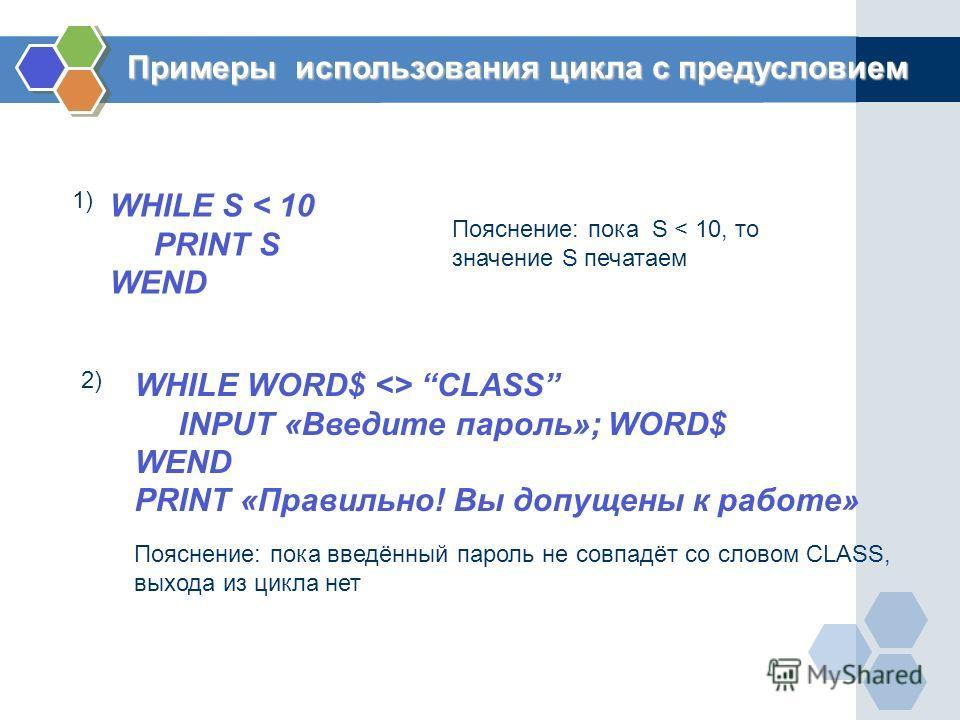 Примеры использования цикла с предусловием WHILE S < 10 PRINT S WEND Пояснение: пока S < 10, то значение S печатаем WHILE WORD$  CLASS INPUT «Введите пароль»; WORD$ WEND PRINT «Правильно! Вы допущены к работе» 1) 2) Пояснение: пока введённый пароль н