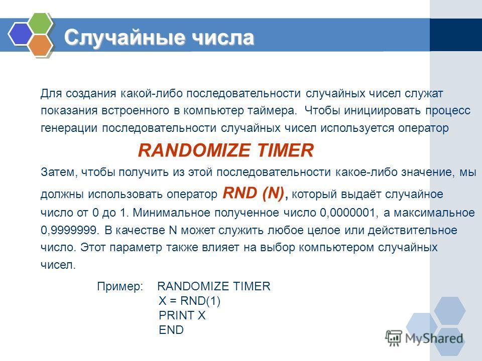 Случайные числа Для создания какой-либо последовательности случайных чисел служат показания встроенного в компьютер таймера. Чтобы инициировать процесс генерации последовательности случайных чисел используется оператор RANDOMIZE TIMER Затем, чтобы по