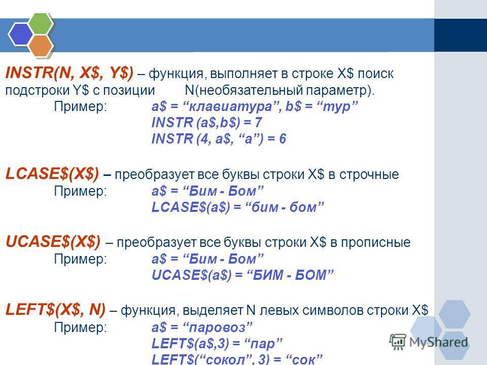 INSTR(N, X$, Y$) – функция, выполняет в строке X$ поиск подстроки Y$ с позиции N(необязательный параметр). Пример:a$ = клавиатура, b$ = тур INSTR (a$,b$) = 7 INSTR (4, a$, a) = 6 LCASE$(X$) – преобразует все буквы строки X$ в строчные Пример: a$ = Би