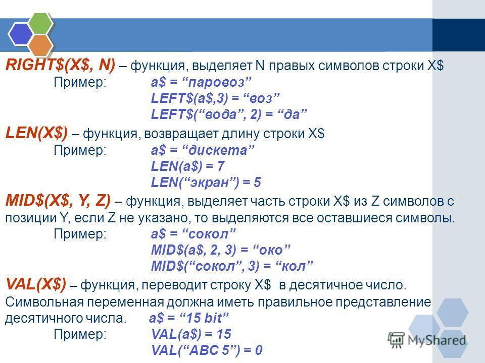 RIGHT$(X$, N) – функция, выделяет N правых символов строки X$ Пример: a$ = паровоз LEFT$(a$,3) = воз LEFT$(вода, 2) = да LEN(X$) – функция, возвращает длину строки X$ Пример:a$ = дискета LEN(a$) = 7 LEN(экран) = 5 MID$(X$, Y, Z) – функция, выделяет ч