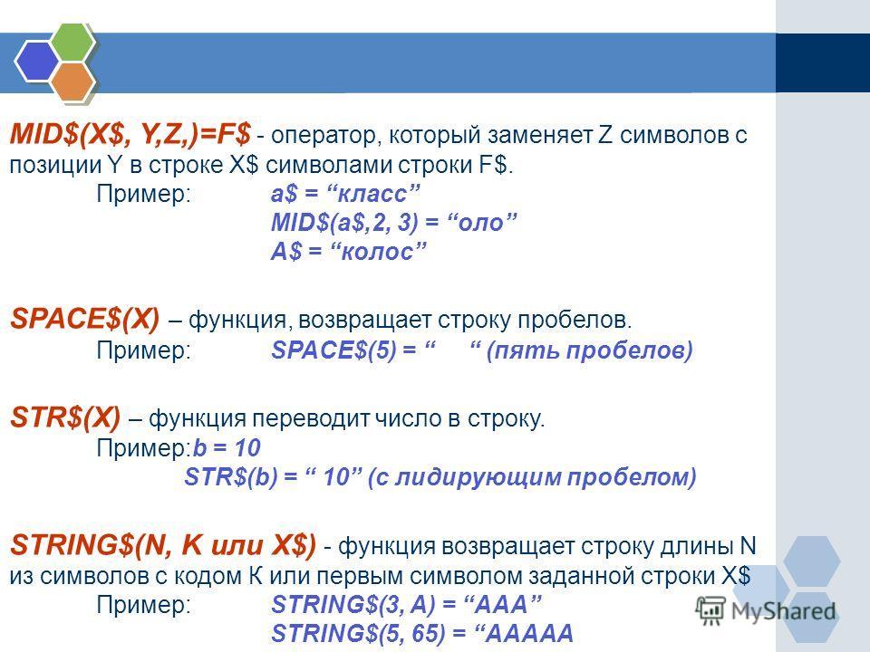 MID$(X$, Y,Z,)=F$ - оператор, который заменяет Z символов с позиции Y в строке X$ символами строки F$. Пример:a$ = класс MID$(a$,2, 3) = оло A$ = колос SPACE$(X) – функция, возвращает строку пробелов. Пример:SPACE$(5) = (пять пробелов) STR$(X) – функ