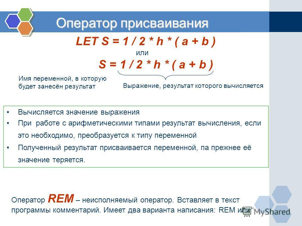 Оператор присваивания LET S = 1 / 2 * h * ( a + b ) или S = 1 / 2 * h * ( a + b ) Имя переменной, в которую будет занесён результат Выражение, результат которого вычисляется Вычисляется значение выражения При работе с арифметическими типами результат