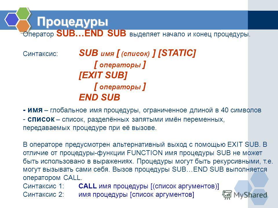 Процедуры Оператор SUB…END SUB выделяет начало и конец процедуры. Синтаксис: SUB имя [ (список) ] [STATIC] [ операторы ] [EXIT SUB] [ операторы ] END SUB - имя – глобальное имя процедуры, ограниченное длиной в 40 символов - список – список, разделённ
