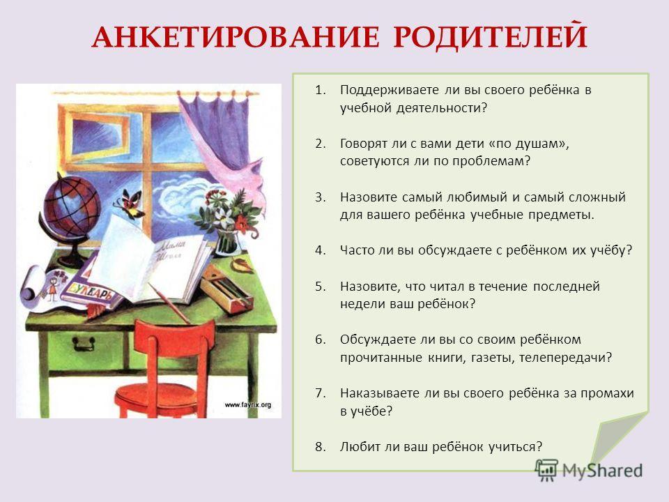 1.Поддерживаете ли вы своего ребёнка в учебной деятельности? 2.Говорят ли с вами дети «по душам», советуются ли по проблемам? 3.Назовите самый любимый и самый сложный для вашего ребёнка учебные предметы. 4.Часто ли вы обсуждаете с ребёнком их учёбу?