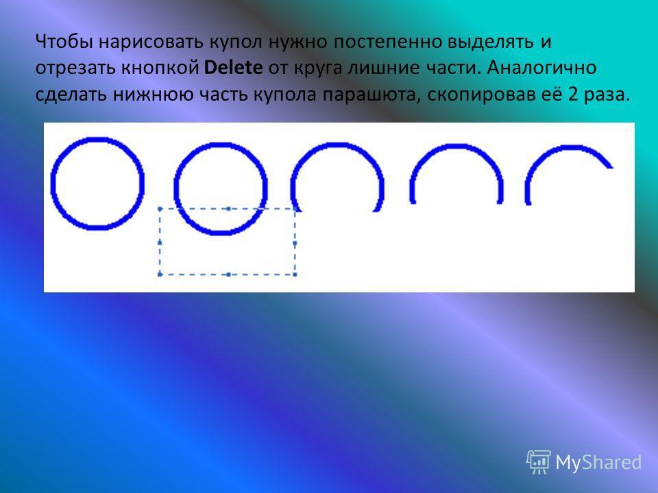 Чтобы нарисовать купол нужно постепенно выделять и отрезать кнопкой Delete от круга лишние части. Аналогично сделать нижнюю часть купола парашюта, скопировав её 2 раза.