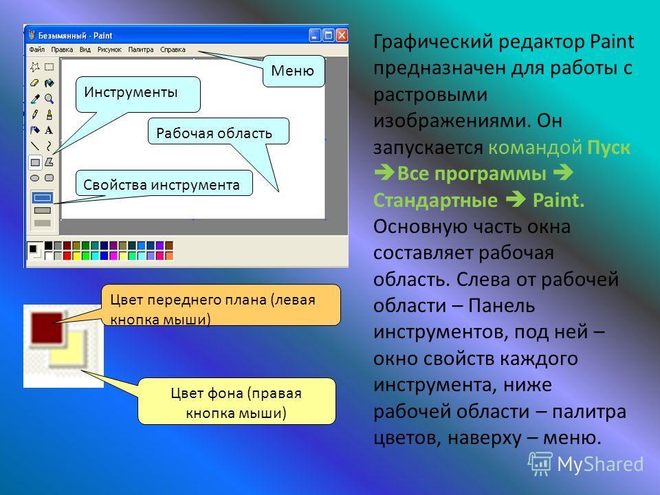 Цвет переднего плана (левая кнопка мыши) Цвет фона (правая кнопка мыши) Графический редактор Paint предназначен для работы с растровыми изображениями. Он запускается командой Пуск Все программы Стандартные Paint. Основную часть окна составляет рабоча