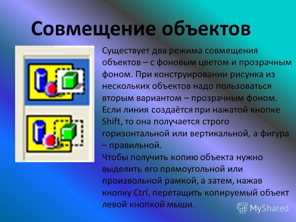Совмещение объектов Существует два режима совмещения объектов – с фоновым цветом и прозрачным фоном. При конструировании рисунка из нескольких объектов надо пользоваться вторым вариантом – прозрачным фоном. Если линия создаётся при нажатой кнопке Shi