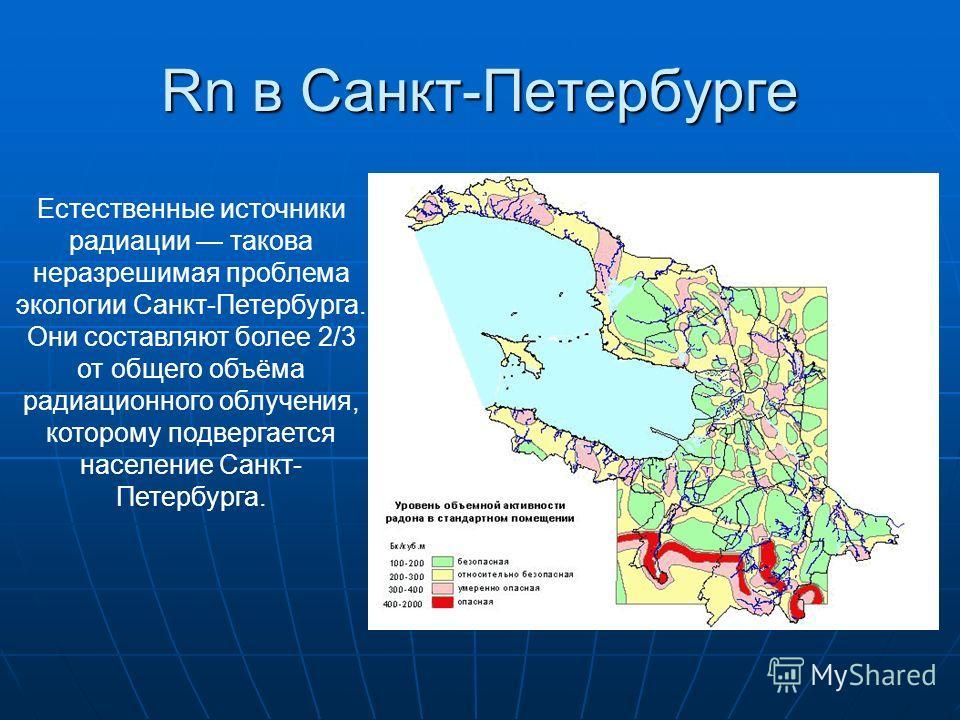 Rn в Санкт-Петербурге Естественные источники радиации такова неразрешимая проблема экологии Санкт-Петербурга. Они составляют более 2/3 от общего объёма радиационного облучения, которому подвергается население Санкт- Петербурга.