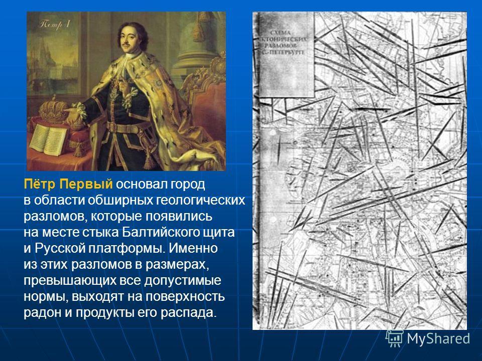 Пётр Первый основал город в области обширных геологических разломов, которые появились на месте стыка Балтийского щита и Русской платформы. Именно из этих разломов в размерах, превышающих все допустимые нормы, выходят на поверхность радон и продукты