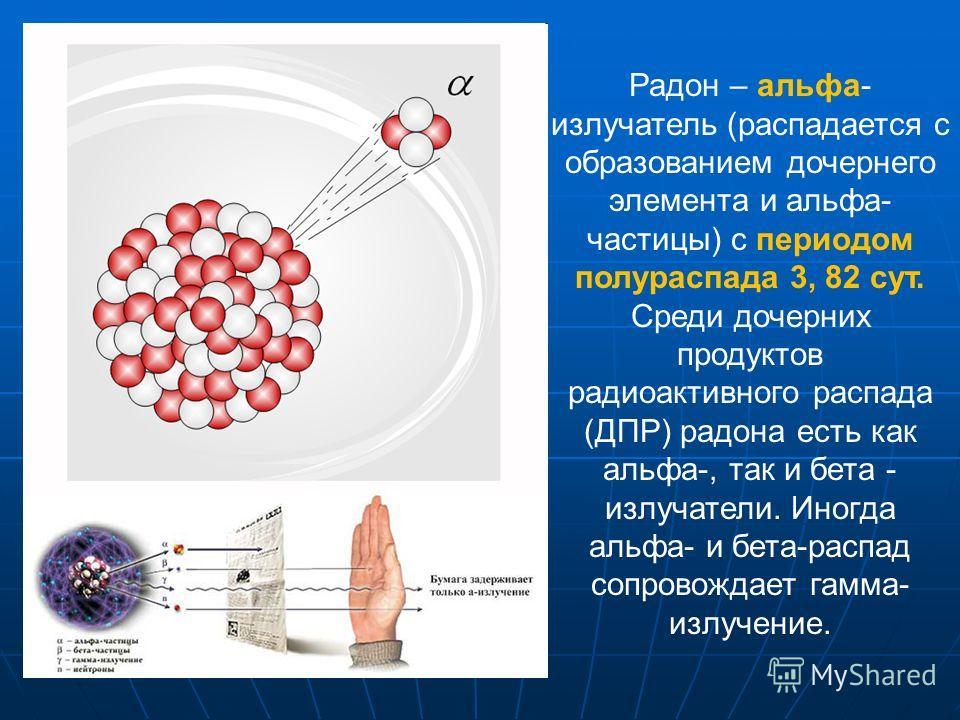 Радон – альфа- излучатель (распадается с образованием дочернего элемента и альфа- частицы) с периодом полураспада 3, 82 сут. Среди дочерних продуктов радиоактивного распада (ДПР) радона есть как альфа-, так и бета - излучатели. Иногда альфа- и бета-р