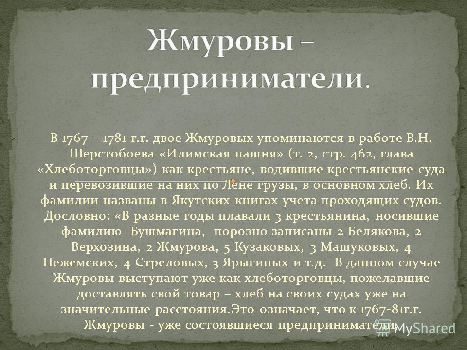 В 1767 – 1781 г.г. двое Жмуровых упоминаются в работе В.Н. Шерстобоева «Илимская пашня» (т. 2, стр. 462, глава «Хлеботорговцы») как крестьяне, водившие крестьянские суда и перевозившие на них по Лене грузы, в основном хлеб. Их фамилии названы в Якутс