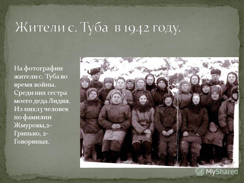 На фотографии жители с. Туба во время войны. Среди них сестра моего деда Лидия. Из них:13 человек по фамилии Жмуровы,2- Гринько, 2- Говориных.