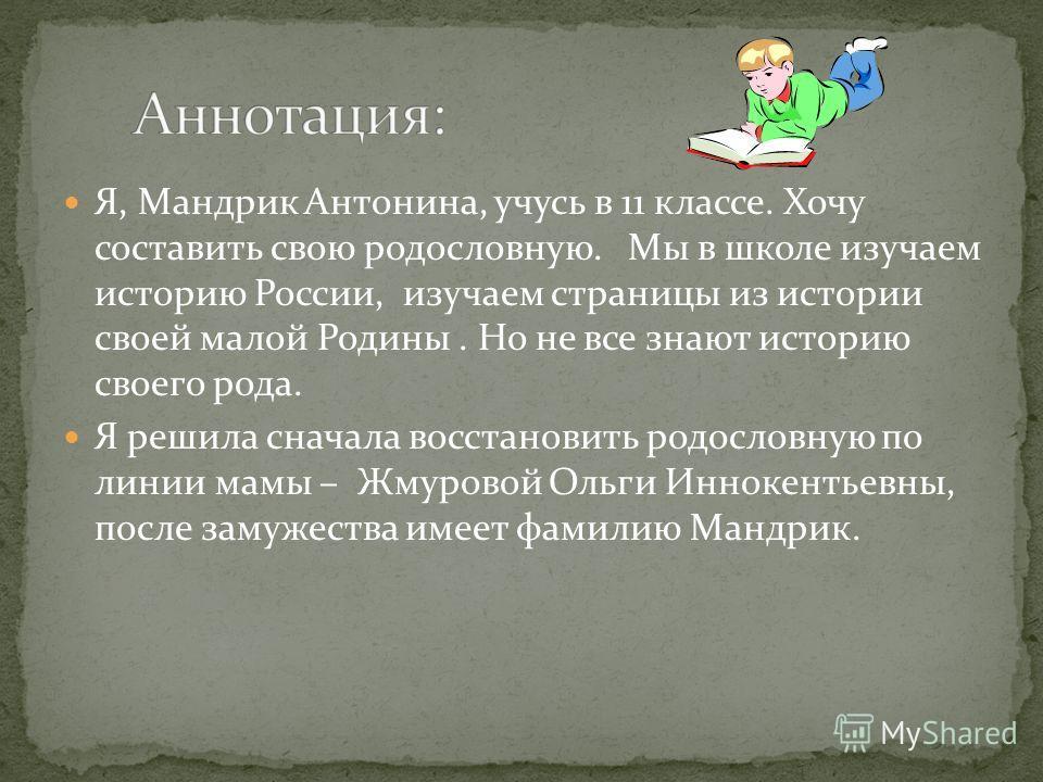 Я, Мандрик Антонина, учусь в 11 классе. Хочу составить свою родословную. Мы в школе изучаем историю России, изучаем страницы из истории своей малой Родины. Но не все знают историю своего рода. Я решила сначала восстановить родословную по линии мамы –
