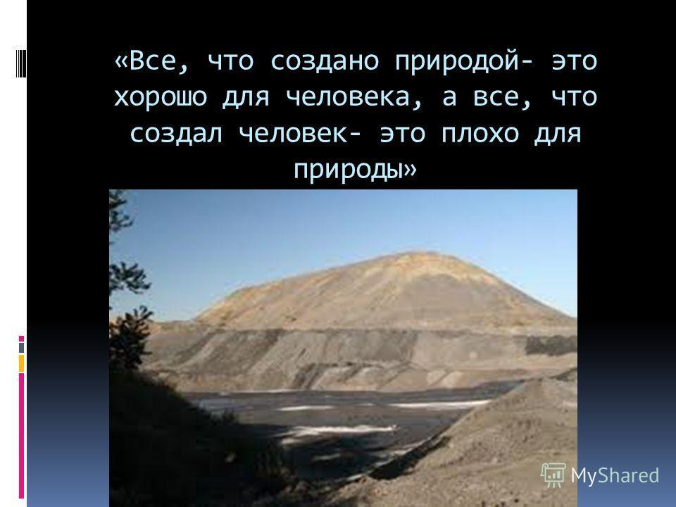 «Все, что создано природой- это хорошо для человека, а все, что создал человек- это плохо для природы»