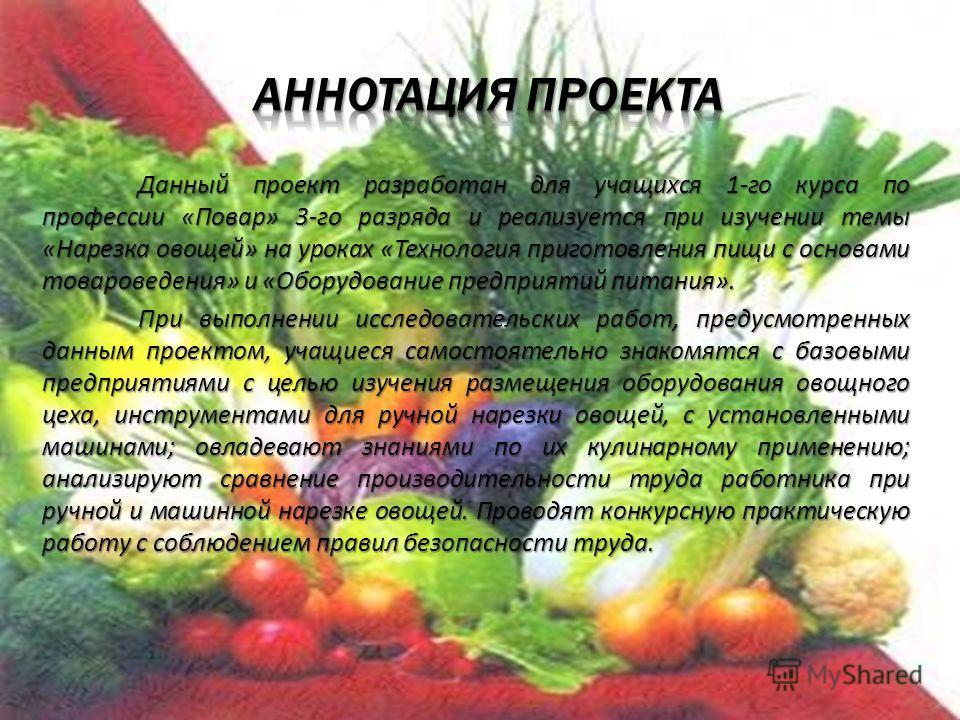 Данный проект разработан для учащихся 1-го курса по профессии «Повар» 3-го разряда и реализуется при изучении темы «Нарезка овощей» на уроках «Технология приготовления пищи с основами товароведения» и «Оборудование предприятий питания». При выполнени