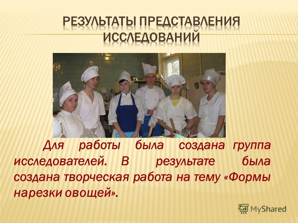 Для работы была создана группа исследователей. В результате была создана творческая работа на тему «Формы нарезки овощей».