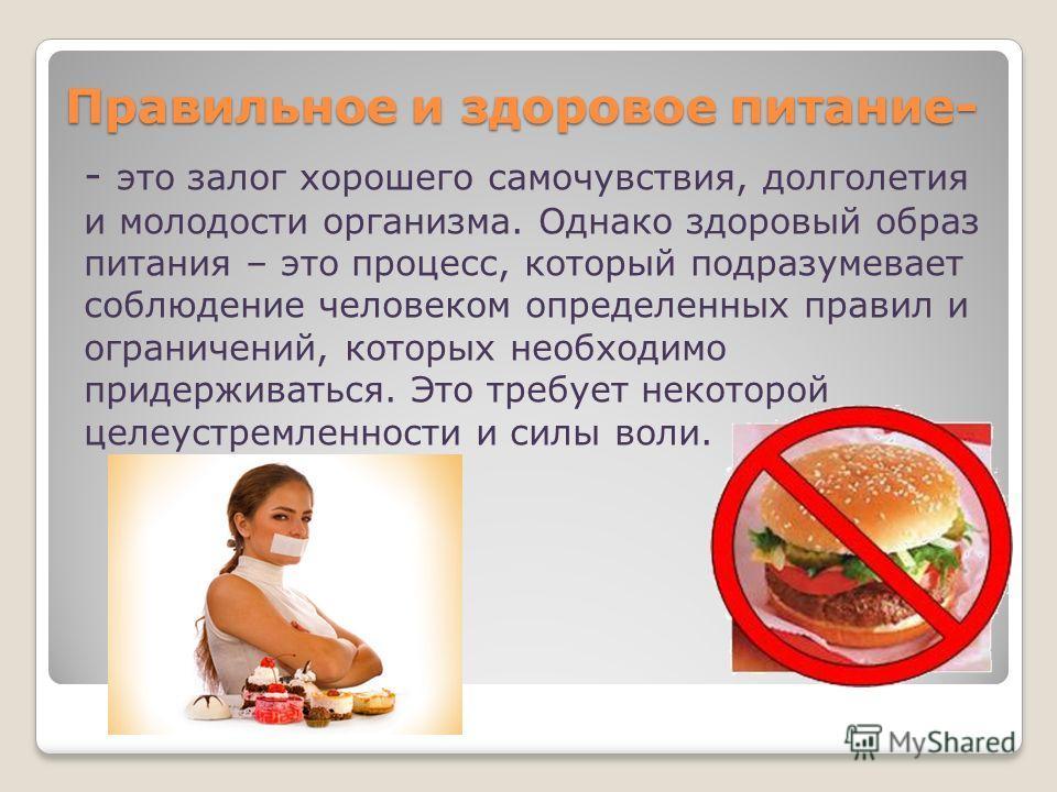 Правильное и здоровое питание- - это залог хорошего самочувствия, долголетия и молодости организма. Однако здоровый образ питания – это процесс, который подразумевает соблюдение человеком определенных правил и ограничений, которых необходимо придержи